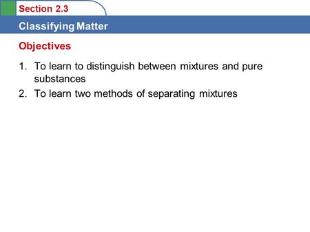 Section 2.3 Classifying Matter 1.To learn to distinguish between mixtures and pure substances 2.To learn two methods of separating mixtures Objectives.