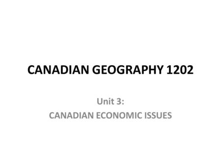 CANADIAN GEOGRAPHY 1202 Unit 3: CANADIAN ECONOMIC ISSUES.
