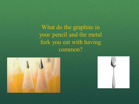 What do the graphite in your pencil and the metal fork you eat with having common?
