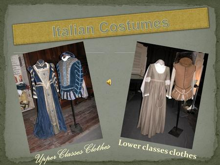 Upper Classes Clothes Lower classes clothes. The Italian gentlemen wore a close- fitting doublet buttoned in front down to the waist and short padded.