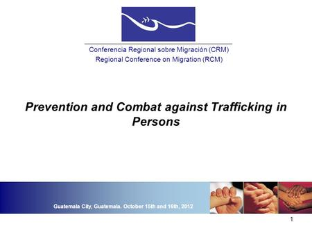 1 Prevention and Combat against Trafficking in Persons Conferencia Regional sobre Migración (CRM) Regional Conference on Migration (RCM) Guatemala City,
