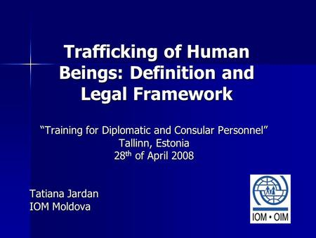 "Trafficking of Human Beings: Definition and Legal Framework ""Training for Diplomatic and Consular Personnel"" Tallinn, Estonia 28 th of April 2008 Tatiana."