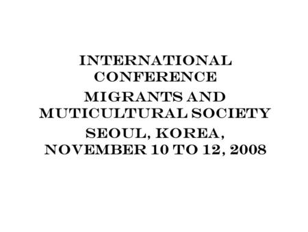 INTERNATIONAL CONFERENCE MIGRANTS AND MUTICULTURAL SOCIETY SEOUL, KOREA, NOVEMBER 10 TO 12, 2008.
