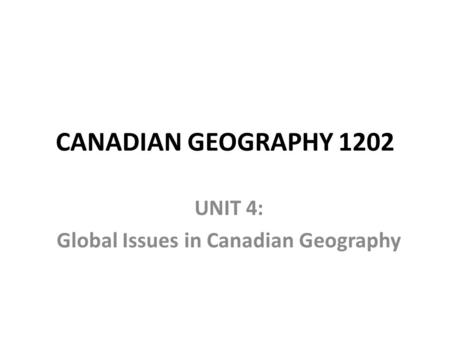 CANADIAN GEOGRAPHY 1202 UNIT 4: Global Issues in Canadian Geography.