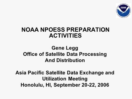 NOAA NPOESS PREPARATION ACTIVITIES Gene Legg Office of Satellite Data Processing And Distribution Asia Pacific Satellite Data Exchange and Utilization.