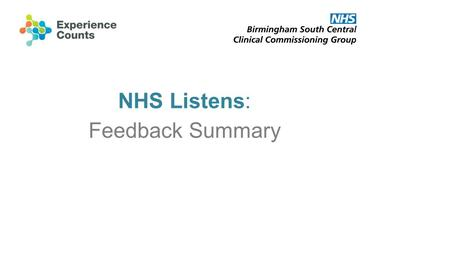 NHS Listens: Feedback Summary. NHS Listens: The Event Held on Wednesday 12 June 2013 Held at Clarendon Suites Part of the BSC Engagement Journey Over.