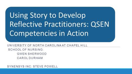 Using Story to Develop Reflective Practitioners: QSEN Competencies in Action UNIVERSITY OF NORTH CAROLINA AT CHAPEL HILL SCHOOL OF NURSING: GWEN SHERWOOD.
