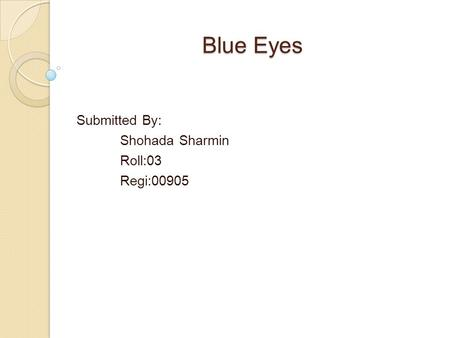Blue Eyes Submitted By: Shohada Sharmin Roll:03 Regi:00905.