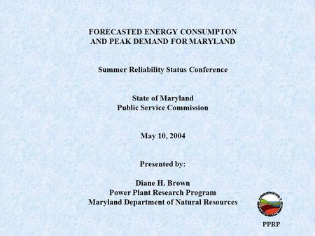 FORECASTED ENERGY CONSUMPTON AND PEAK DEMAND FOR MARYLAND Summer Reliability Status Conference State of Maryland Public Service Commission May 10, 2004.