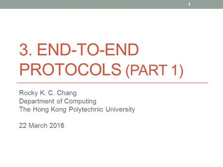 3. END-TO-END PROTOCOLS (PART 1) Rocky K. C. Chang Department of Computing The Hong Kong Polytechnic University 22 March 2016 1.