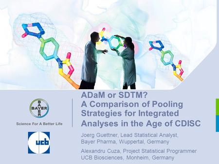 ADaM or SDTM? A Comparison of Pooling Strategies for Integrated Analyses in the Age of CDISC Joerg Guettner, Lead Statistical Analyst, Bayer Pharma, Wuppertal,