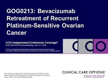 CCO Independent Conference Coverage* of the 2016 ASCO Annual Meeting, June 3-7, 2016 GOG0213: Bevacizumab Retreatment of Recurrent Platinum-Sensitive Ovarian.