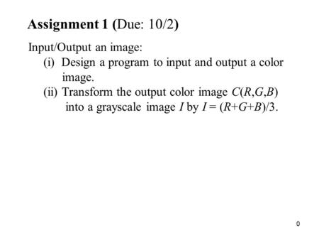 0 Assignment 1 (Due: 10/2) Input/Output an image: (i) Design a program to input and output a color image. (ii) Transform the output color image C(R,G,B)