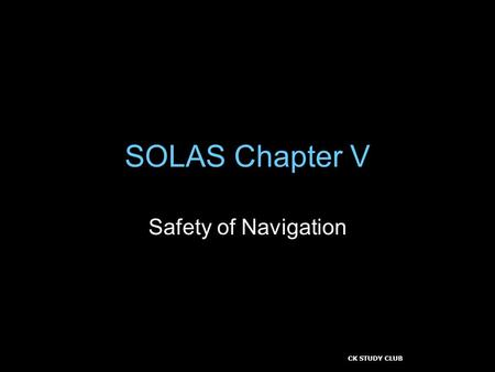 CK STUDY CLUB SOLAS Chapter V Safety of Navigation.