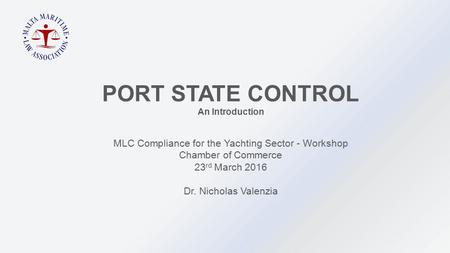 MLC Compliance for the Yachting Sector - Workshop Chamber of Commerce 23 rd March 2016 Dr. Nicholas Valenzia PORT STATE CONTROL An Introduction.