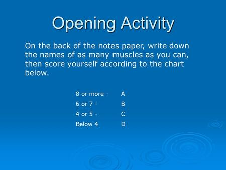 Opening Activity On the back of the notes paper, write down the names of as many muscles as you can, then score yourself according to the chart below.