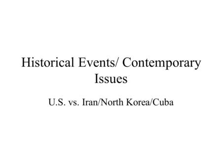 Historical Events/ Contemporary Issues U.S. vs. Iran/North Korea/Cuba.
