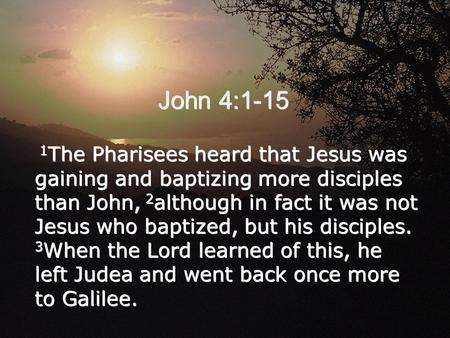 John 4:1-15 1 The Pharisees heard that Jesus was gaining and baptizing more disciples than John, 2 although in fact it was not Jesus who baptized, but.
