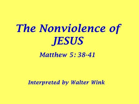 The Nonviolence of JESUS Matthew 5: 38-41 Interpreted by Walter Wink.