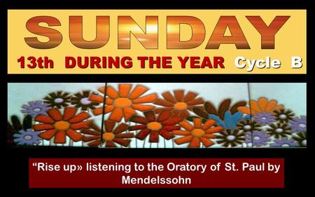 "13th DURING THE YEAR Cycle B ""Rise up» listening to the Oratory of St. Paul by Mendelssohn Regina."
