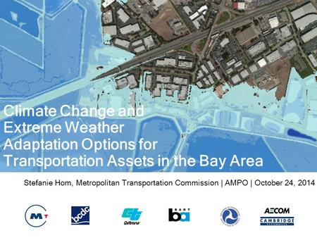 Stefanie Hom, Metropolitan Transportation Commission | AMPO | October 24, 2014 Climate Change and Extreme Weather Adaptation Options for Transportation.
