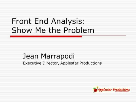 Front End Analysis: Show Me the Problem Jean Marrapodi Executive Director, Applestar Productions.
