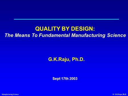© G.K.Raju, Ph.D. Manufacturing Science Sept 17th 2003 QUALITY BY DESIGN: The Means To Fundamental Manufacturing Science G.K.Raju, Ph.D.