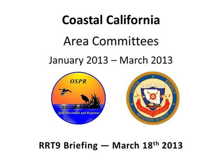 Coastal California Area Committees January 2013 – March 2013 RRT9 Briefing — March 18 th 2013.