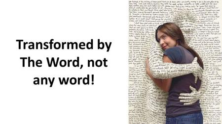 Transformed by The Word, not any word!. 1Thessalonians 2:13-14.