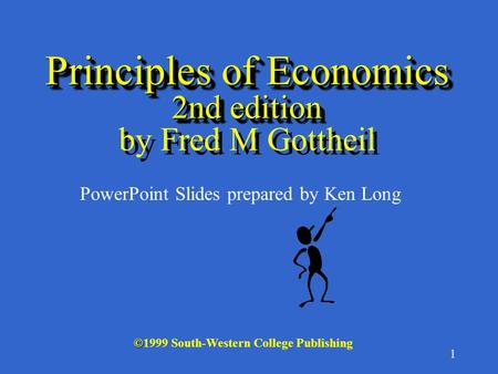 1 Principles of Economics 2nd edition Principles of Economics 2nd edition by Fred M Gottheil © ©1999 South-Western College Publishing PowerPoint Slides.