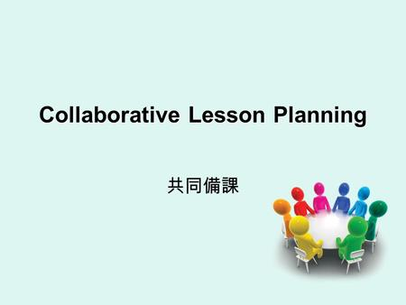 Collaborative Lesson Planning 共同備課. Students-cooperative learning Teachers- collaborative lesson planning (CLP)
