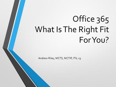 Office 365 What Is The Right Fit For You? Andrew Riley, MCTS, MCTIP, ITIL v3.