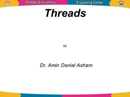 Threads by Dr. Amin Danial Asham. References Operating System Concepts ABRAHAM SILBERSCHATZ, PETER BAER GALVIN, and GREG GAGNE.