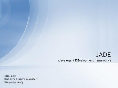 2011. 8. 18. Real-Time Systems Laboratory Seolyoung, Jeong JADE (Java Agent DEvelopment framework )