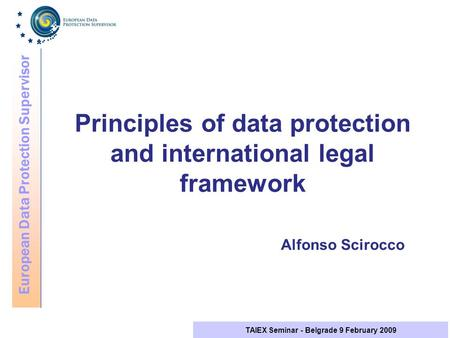 European Data Protection Supervisor TAIEX Seminar - Belgrade 9 February 2009 Principles of data protection and international legal framework Alfonso Scirocco.