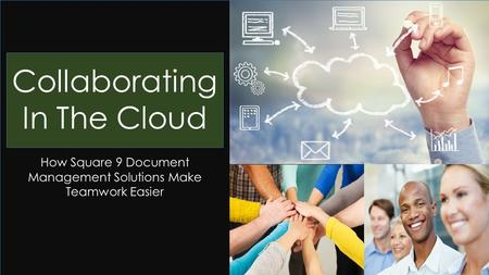 Sharing, Thinking, Doing Collaborating In The Cloud How Square 9 Document Management Solutions Make Teamwork Easier.