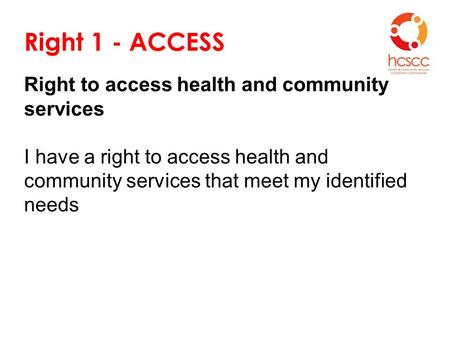 Right 1 - ACCESS Right to access health and community services I have a right to access health and community services that meet my identified needs.
