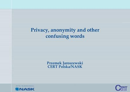 Privacy, anonymity and other confusing words Przemek Jaroszewski CERT Polska/NASK.