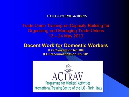 ITCILO COURSE A-106025 Trade Union Training on Capacity Building for Organizing and Managing Trade Unions 13 – 24 May 2013 Decent Work for Domestic Workers.