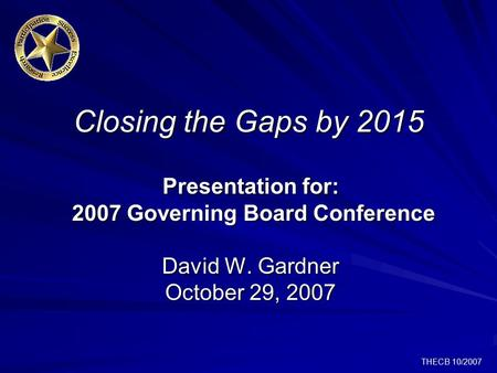 THECB 10/2007 Closing the Gaps by 2015 Presentation for: 2007 Governing Board Conference David W. Gardner October 29, 2007.