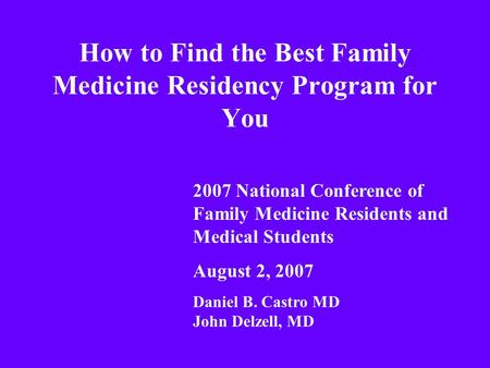 How to Find the Best Family Medicine Residency Program for You 2007 National Conference of Family Medicine Residents and Medical Students August 2, 2007.