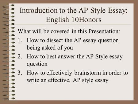 Introduction to the AP Style Essay: English 10Honors What will be covered in this Presentation: 1.How to dissect the AP essay question being asked of.