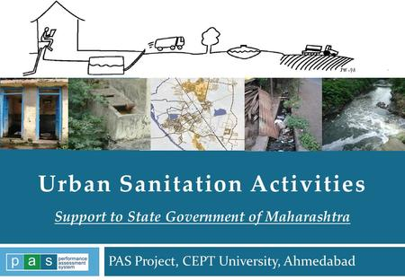 PAS Project, CEPT University, Ahmedabad PAS Project 1 Urban Sanitation Activities Support to State Government of Maharashtra PAS Project 1.