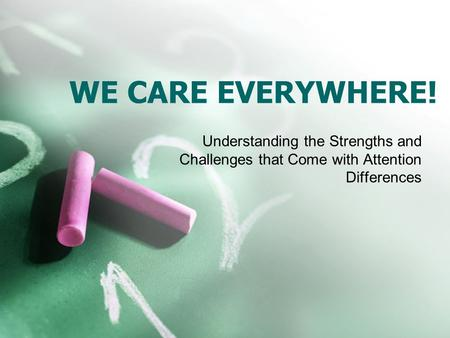 WE CARE EVERYWHERE! Understanding the Strengths and Challenges that Come with Attention Differences.
