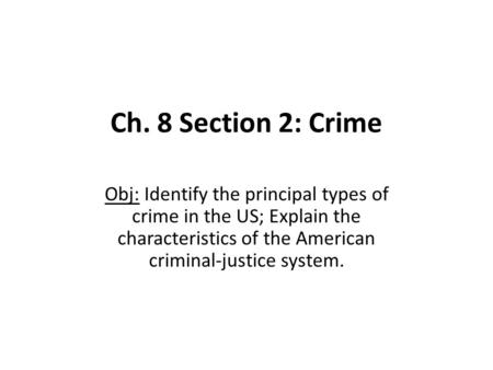 Ch. 8 Section 2: Crime Obj: Identify the principal types of crime in the US; Explain the characteristics of the American criminal-justice system.