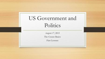 US Government and Politics August 17, 2015 The Course Basics First Lessons.