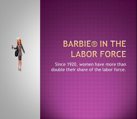 Since 1920, women have more than double their share of the labor force.