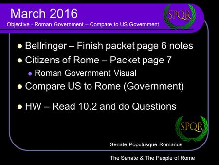 March 2016 Objective - Roman Government – Compare to US Government Bellringer – Finish packet page 6 notes Citizens of Rome – Packet page 7 Roman Government.
