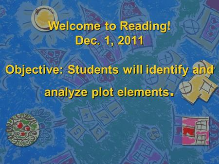 Welcome to Reading! Dec. 1, 2011 Objective: Students will identify and analyze plot elements.