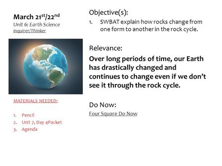 March 21 st /22 nd Unit 6: Earth Science Inquirer/Thinker Objective(s): 1.SWBAT explain how rocks change from one form to another in the rock cycle. Relevance: